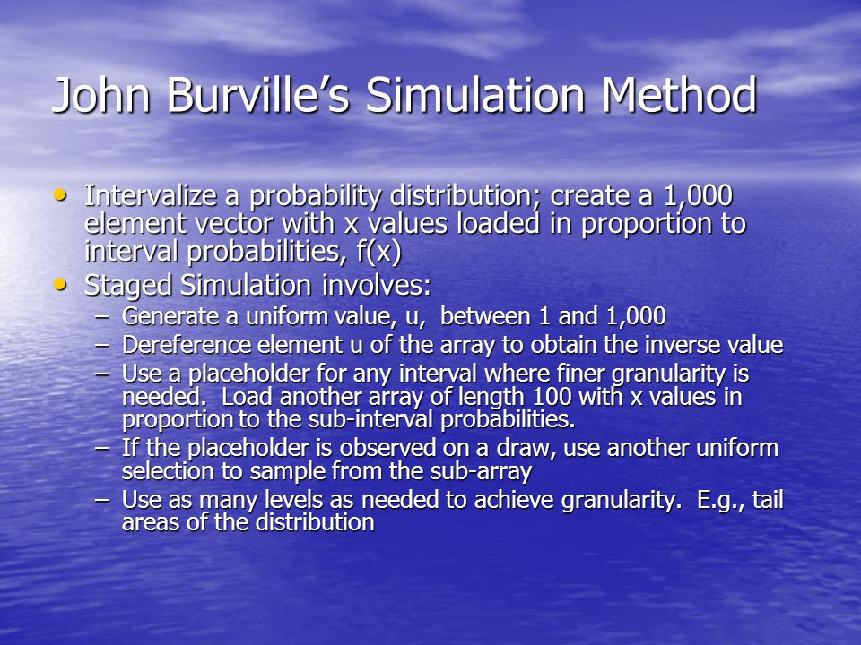 John Burville's Simulation Method Intervalize a probability distribution; create a 1,000 element vector with x values loaded in proportion to interval probabilities, f(x) Intervalize a probability distribution; create a 1,000 element vector with x values loaded in proportion to interval probabilities, f(x) Staged Simulation involves: Staged Simulation involves: –Generate a uniform value, u, between 1 and 1,000 –Dereference element u of the array to obtain the inverse value –Use a placeholder for any interval where finer granularity is needed.