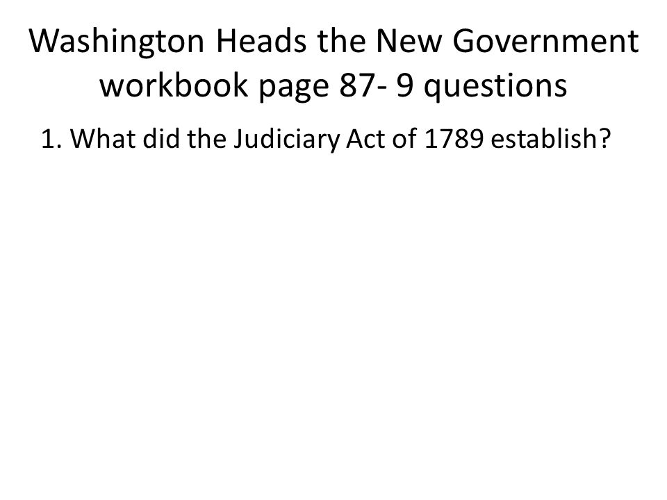Washington Heads the New Government workbook page 87- 9 questions 1. What did the Judiciary Act of 1789 establish?