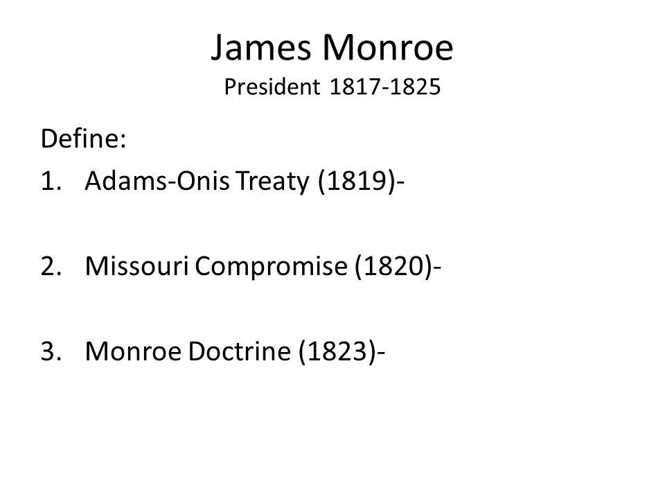 James Monroe President 1817-1825 Define: 1.Adams-Onis Treaty (1819)- 2.Missouri Compromise (1820)- 3.Monroe Doctrine (1823)-