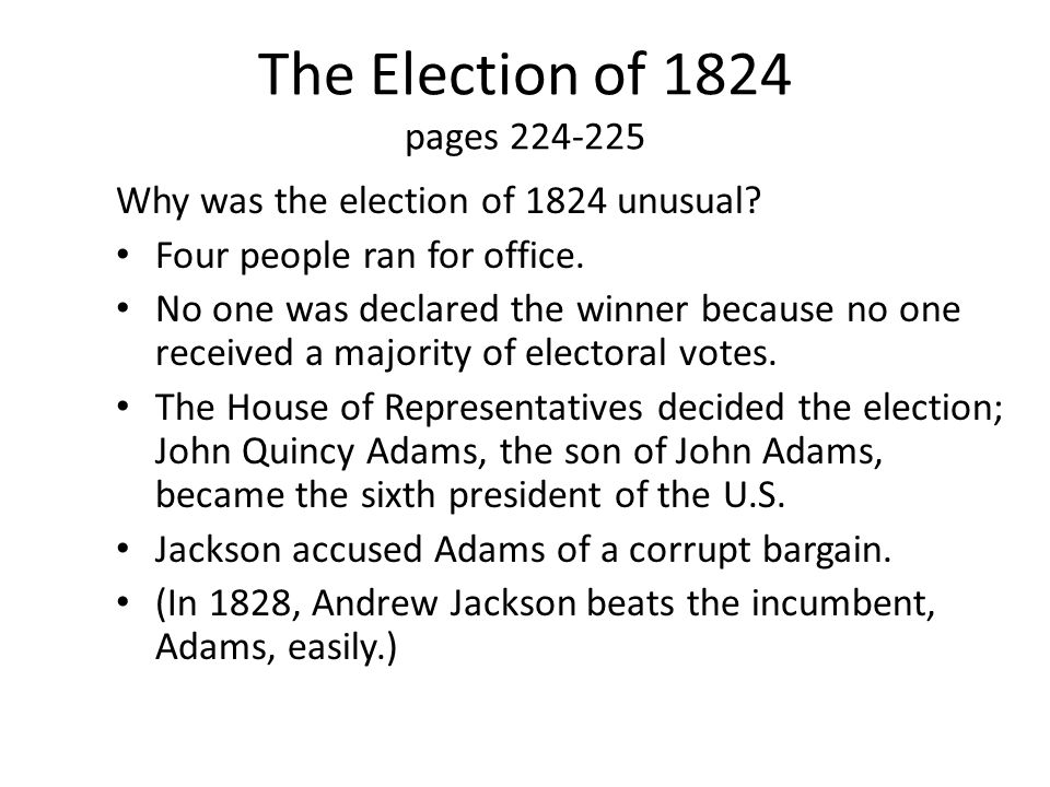 The Election of 1824 pages 224-225 Why was the election of 1824 unusual? Four people ran for office. No one was declared the winner because no one rec