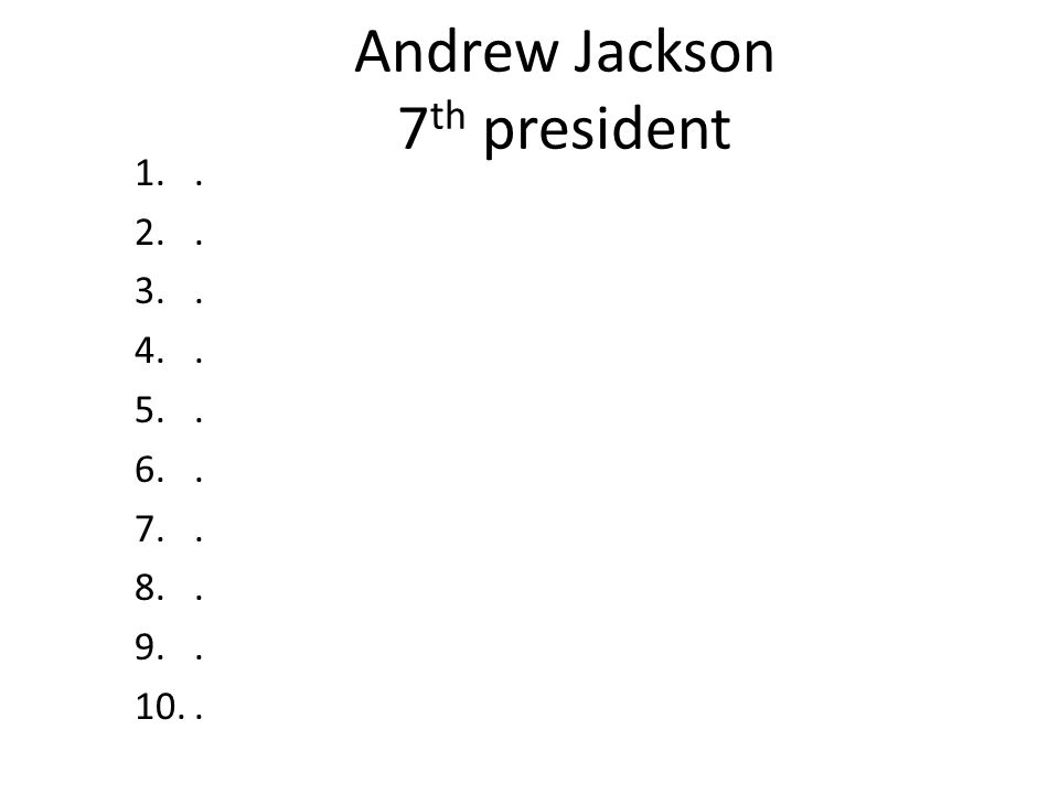 Andrew Jackson 7 th president 1.. 2.. 3.. 4.. 5.. 6.. 7.. 8.. 9.. 10..