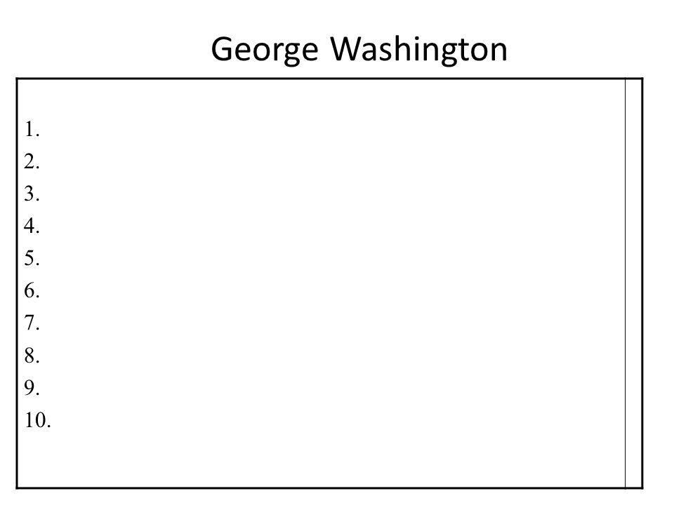 George Washington 1. 2. 3. 4. 5. 6. 7. 8. 9. 10.