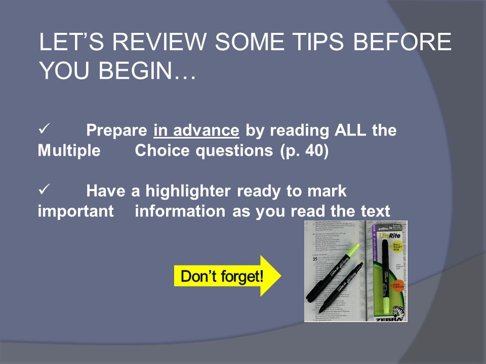 LET'S REVIEW SOME TIPS BEFORE YOU BEGIN… Prepare in advance by reading ALL the Multiple Choice questions (p. 40) Have a highlighter ready to mark impo