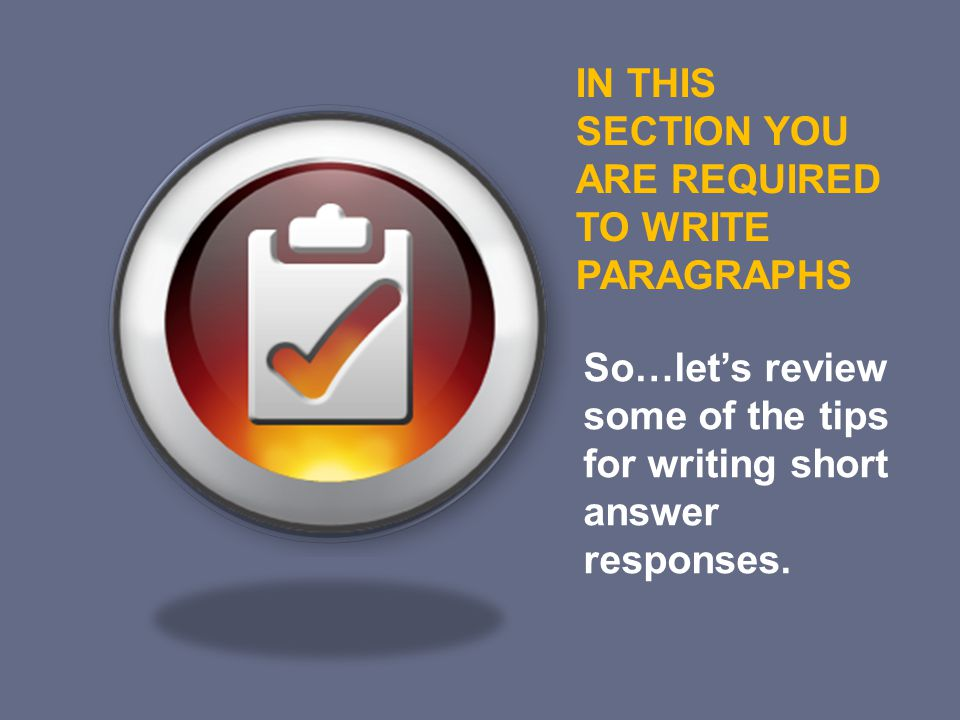 IN THIS SECTION YOU ARE REQUIRED TO WRITE PARAGRAPHS So…let's review some of the tips for writing short answer responses.