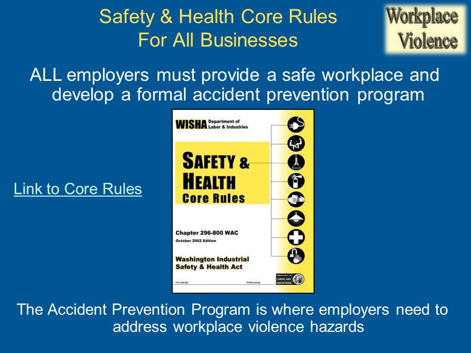 ALL employers must provide a safe workplace and develop a formal accident prevention program Link to Core Rules The Accident Prevention Program is where employers need to address workplace violence hazards Safety & Health Core Rules For All Businesses