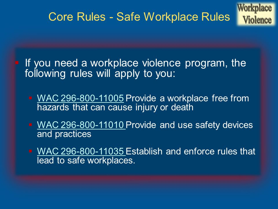  If you need a workplace violence program, the following rules will apply to you:  WAC 296-800-11005 Provide a workplace free from hazards that can cause injury or death WAC 296-800-11005  WAC 296-800-11010 Provide and use safety devices and practices WAC 296-800-11010  WAC 296-800-11035 Establish and enforce rules that lead to safe workplaces.