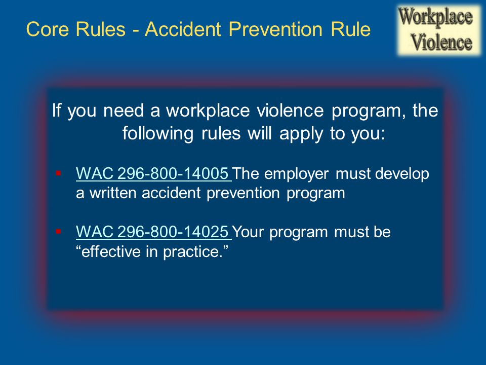 Core Rules - Accident Prevention Rule If you need a workplace violence program, the following rules will apply to you:  WAC 296-800-14005 The employer must develop a written accident prevention program WAC 296-800-14005  WAC 296-800-14025 Your program must be effective in practice. WAC 296-800-14025
