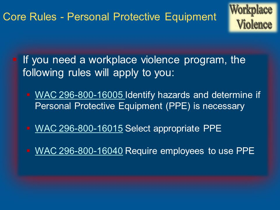  If you need a workplace violence program, the following rules will apply to you:  WAC 296-800-16005 Identify hazards and determine if Personal Prot