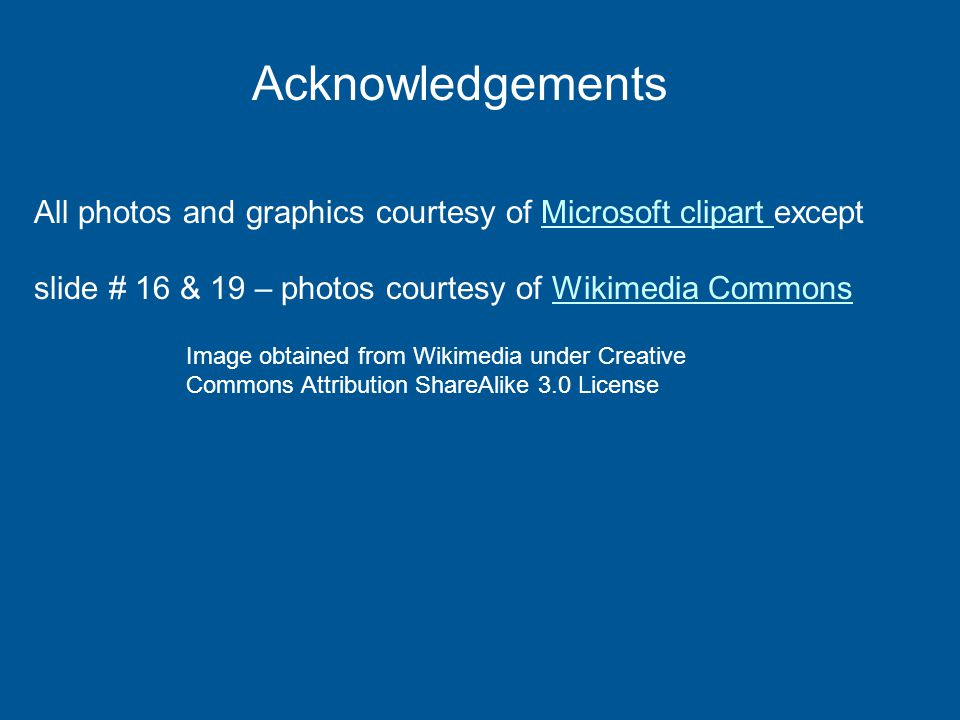 Acknowledgements All photos and graphics courtesy of Microsoft clipart except slide # 16 & 19 – photos courtesy of Wikimedia CommonsMicrosoft clipart