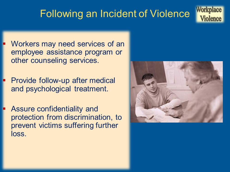  Workers may need services of an employee assistance program or other counseling services.  Provide follow-up after medical and psychological treatm