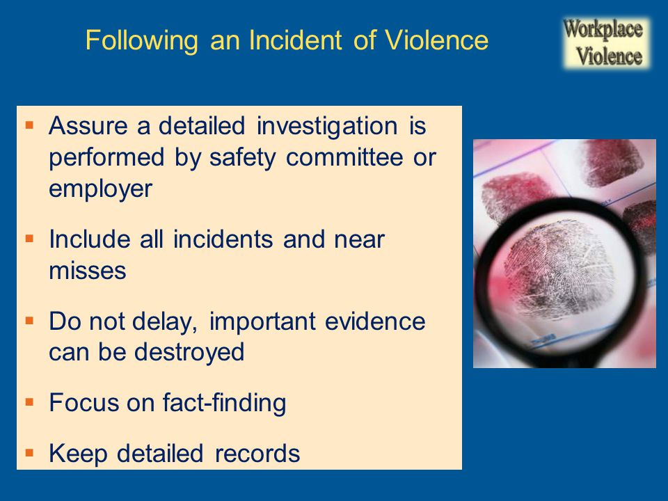  Assure a detailed investigation is performed by safety committee or employer  Include all incidents and near misses  Do not delay, important evidence can be destroyed  Focus on fact-finding  Keep detailed records Following an Incident of Violence