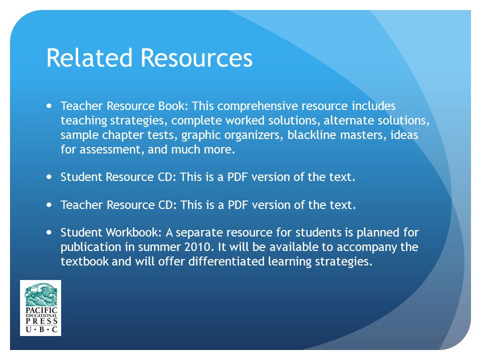 Related Resources Teacher Resource Book: This comprehensive resource includes teaching strategies, complete worked solutions, alternate solutions, sample chapter tests, graphic organizers, blackline masters, ideas for assessment, and much more.