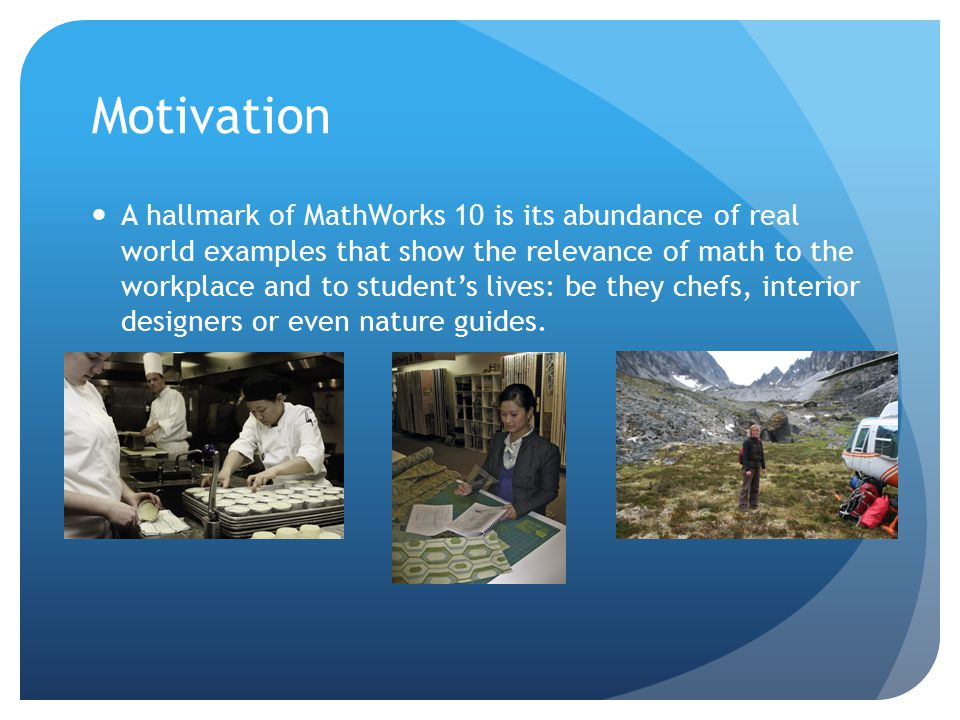 Motivation A hallmark of MathWorks 10 is its abundance of real world examples that show the relevance of math to the workplace and to student's lives: be they chefs, interior designers or even nature guides.