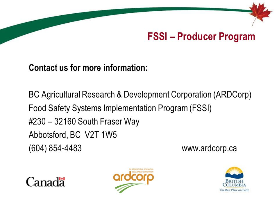 FSSI – Producer Program Contact us for more information: BC Agricultural Research & Development Corporation (ARDCorp) Food Safety Systems Implementati