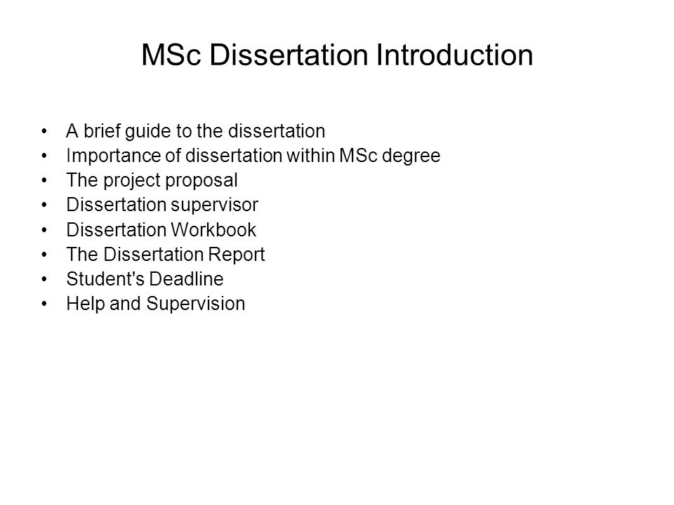 MSc Dissertation Introduction A brief guide to the dissertation Importance of dissertation within MSc degree The project proposal Dissertation supervisor Dissertation Workbook The Dissertation Report Student s Deadline Help and Supervision