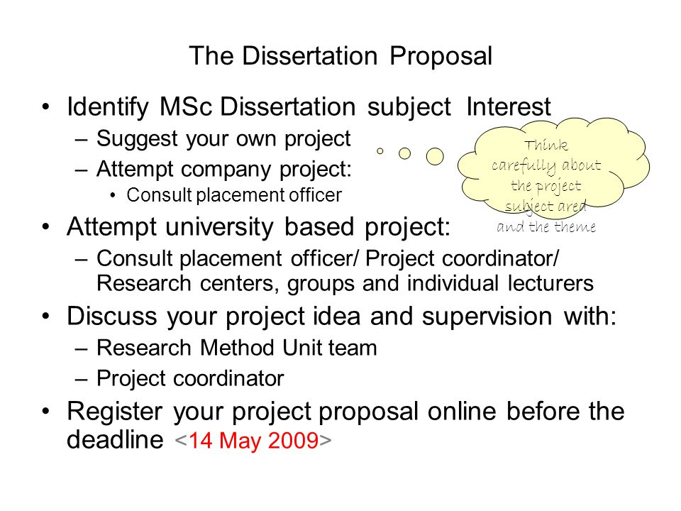 The Dissertation Proposal Identify MSc Dissertation subject Interest –Suggest your own project –Attempt company project: Consult placement officer Attempt university based project: –Consult placement officer/ Project coordinator/ Research centers, groups and individual lecturers Discuss your project idea and supervision with: –Research Method Unit team –Project coordinator Register your project proposal online before the deadline Think carefully about the project subject area and the theme