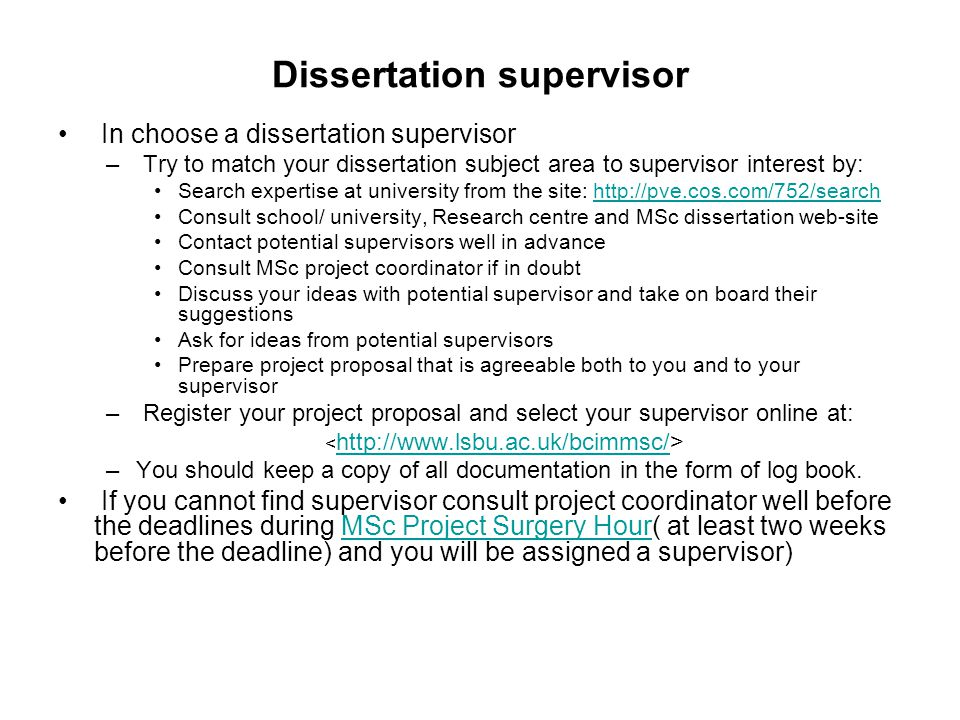 Dissertation supervisor In choose a dissertation supervisor – Try to match your dissertation subject area to supervisor interest by: Search expertise at university from the site: http://pve.cos.com/752/searchhttp://pve.cos.com/752/search Consult school/ university, Research centre and MSc dissertation web-site Contact potential supervisors well in advance Consult MSc project coordinator if in doubt Discuss your ideas with potential supervisor and take on board their suggestions Ask for ideas from potential supervisors Prepare project proposal that is agreeable both to you and to your supervisor – Register your project proposal and select your supervisor online at: http://www.lsbu.ac.uk/bcimmsc/ –You should keep a copy of all documentation in the form of log book.