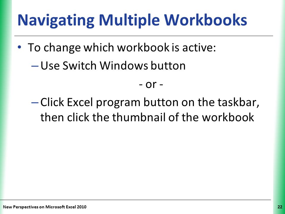 XP New Perspectives on Microsoft Excel 201022 Navigating Multiple Workbooks To change which workbook is active: – Use Switch Windows button - or - – C
