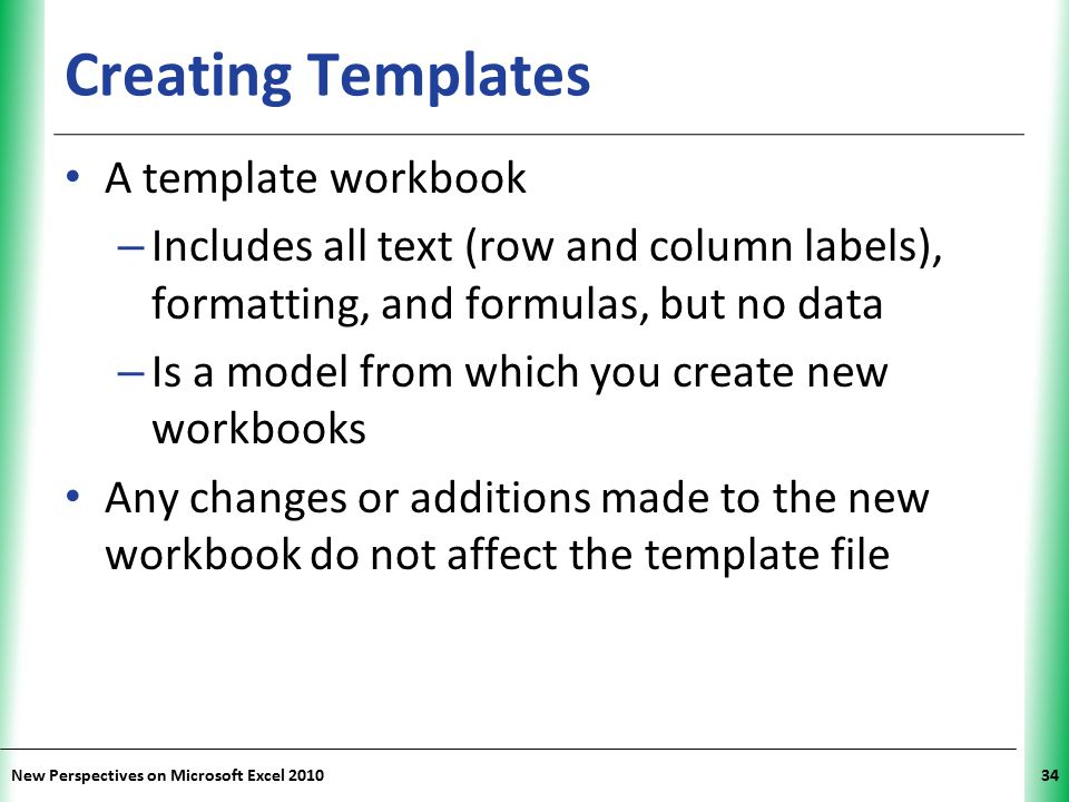 XP New Perspectives on Microsoft Excel 201034 Creating Templates A template workbook – Includes all text (row and column labels), formatting, and form