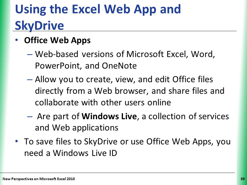 XP New Perspectives on Microsoft Excel 201039 Using the Excel Web App and SkyDrive Office Web Apps – Web-based versions of Microsoft Excel, Word, Powe