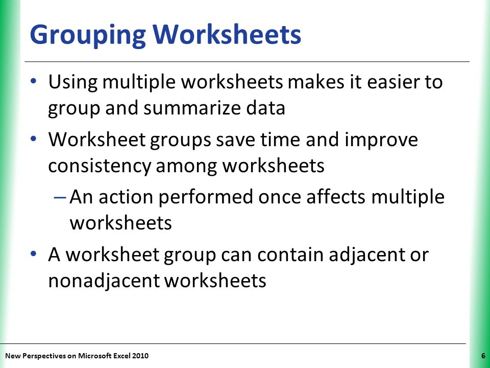 XP New Perspectives on Microsoft Excel 20106 Grouping Worksheets Using multiple worksheets makes it easier to group and summarize data Worksheet group