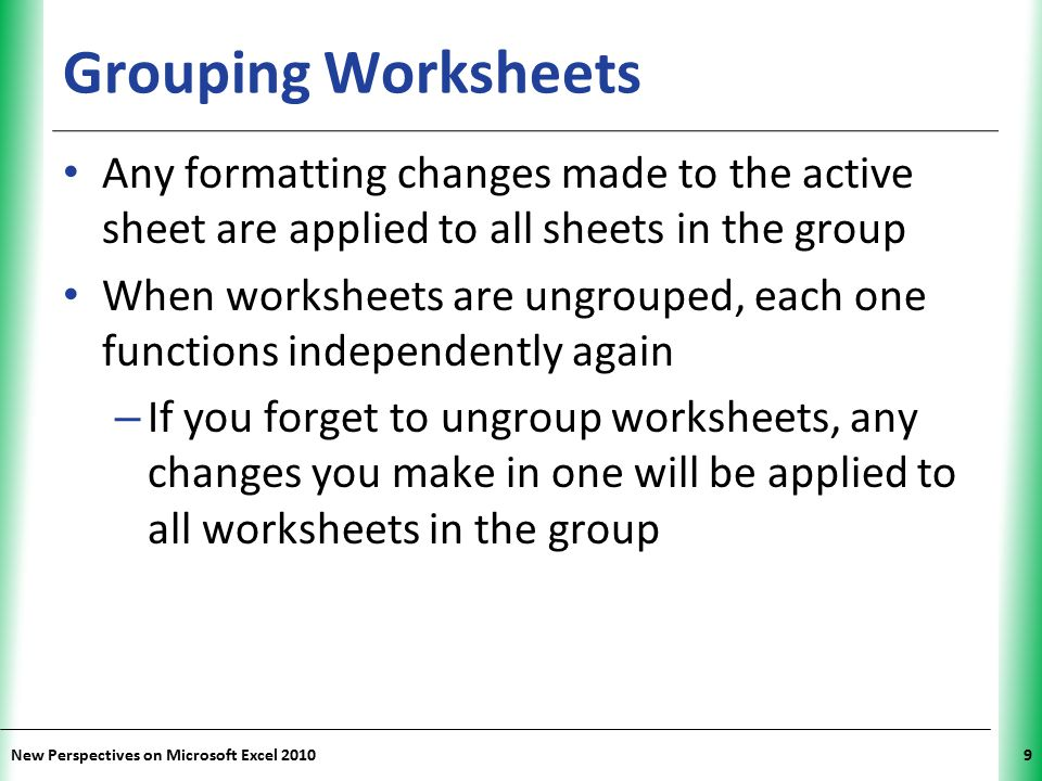 XP New Perspectives on Microsoft Excel 20109 Grouping Worksheets Any formatting changes made to the active sheet are applied to all sheets in the grou