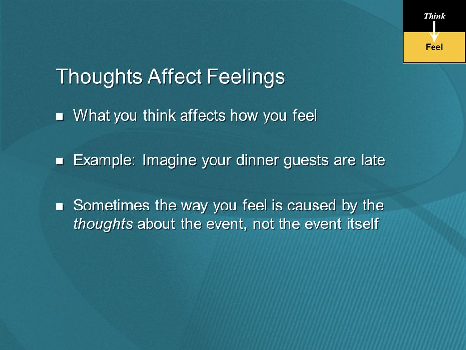 Thoughts Affect Feelings What you think affects how you feel Example: Imagine your dinner guests are late Sometimes the way you feel is caused by the thoughts about the event, not the event itself What you think affects how you feel Example: Imagine your dinner guests are late Sometimes the way you feel is caused by the thoughts about the event, not the event itself