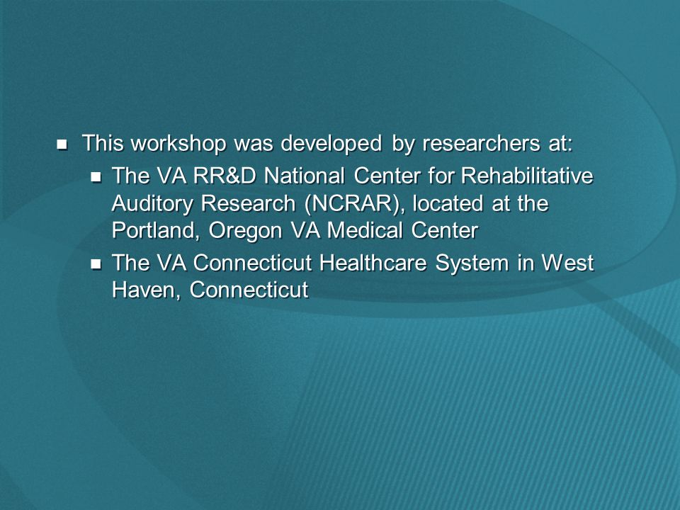 This workshop was developed by researchers at: The VA RR&D National Center for Rehabilitative Auditory Research (NCRAR), located at the Portland, Oregon VA Medical Center The VA Connecticut Healthcare System in West Haven, Connecticut This workshop was developed by researchers at: The VA RR&D National Center for Rehabilitative Auditory Research (NCRAR), located at the Portland, Oregon VA Medical Center The VA Connecticut Healthcare System in West Haven, Connecticut