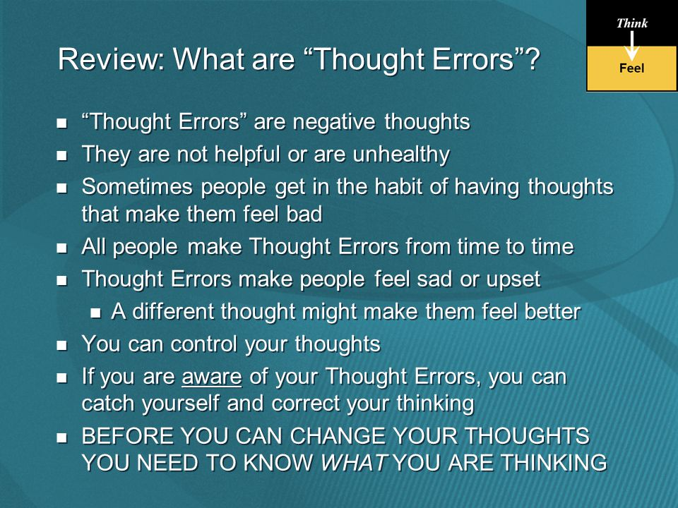 Thought Errors are negative thoughts They are not helpful or are unhealthy Sometimes people get in the habit of having thoughts that make them feel bad All people make Thought Errors from time to time Thought Errors make people feel sad or upset A different thought might make them feel better You can control your thoughts If you are aware of your Thought Errors, you can catch yourself and correct your thinking BEFORE YOU CAN CHANGE YOUR THOUGHTS YOU NEED TO KNOW WHAT YOU ARE THINKING Thought Errors are negative thoughts They are not helpful or are unhealthy Sometimes people get in the habit of having thoughts that make them feel bad All people make Thought Errors from time to time Thought Errors make people feel sad or upset A different thought might make them feel better You can control your thoughts If you are aware of your Thought Errors, you can catch yourself and correct your thinking BEFORE YOU CAN CHANGE YOUR THOUGHTS YOU NEED TO KNOW WHAT YOU ARE THINKING Review: What are Thought Errors