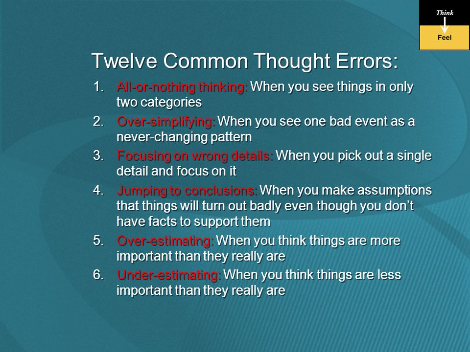 Twelve Common Thought Errors: 1.All-or-nothing thinking: When you see things in only two categories 2.Over-simplifying: When you see one bad event as a never-changing pattern 3.Focusing on wrong details: When you pick out a single detail and focus on it 4.Jumping to conclusions: When you make assumptions that things will turn out badly even though you don't have facts to support them 5.Over-estimating: When you think things are more important than they really are 6.Under-estimating: When you think things are less important than they really are 1.All-or-nothing thinking: When you see things in only two categories 2.Over-simplifying: When you see one bad event as a never-changing pattern 3.Focusing on wrong details: When you pick out a single detail and focus on it 4.Jumping to conclusions: When you make assumptions that things will turn out badly even though you don't have facts to support them 5.Over-estimating: When you think things are more important than they really are 6.Under-estimating: When you think things are less important than they really are