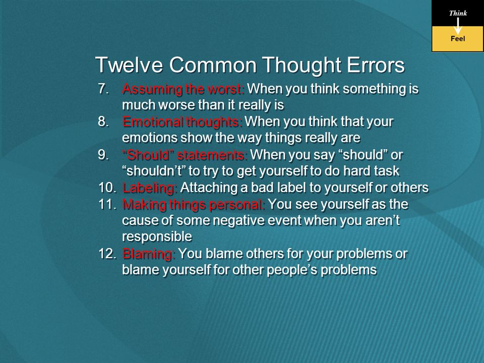 Twelve Common Thought Errors 7.Assuming the worst: When you think something is much worse than it really is 8.Emotional thoughts: When you think that your emotions show the way things really are 9. Should statements: When you say should or shouldn't to try to get yourself to do hard task 10.Labeling: Attaching a bad label to yourself or others 11.Making things personal: You see yourself as the cause of some negative event when you aren't responsible 12.Blaming: You blame others for your problems or blame yourself for other people's problems 7.Assuming the worst: When you think something is much worse than it really is 8.Emotional thoughts: When you think that your emotions show the way things really are 9. Should statements: When you say should or shouldn't to try to get yourself to do hard task 10.Labeling: Attaching a bad label to yourself or others 11.Making things personal: You see yourself as the cause of some negative event when you aren't responsible 12.Blaming: You blame others for your problems or blame yourself for other people's problems