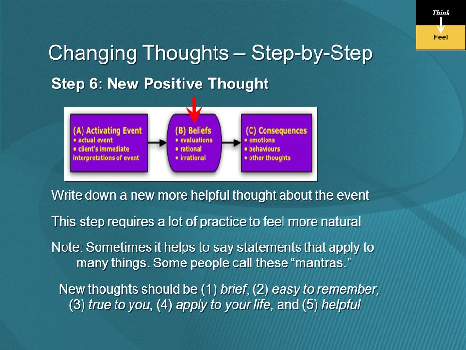 Step 6: New Positive Thought Write down a new more helpful thought about the event This step requires a lot of practice to feel more natural Note: Sometimes it helps to say statements that apply to many things.