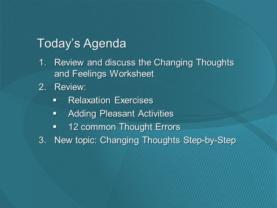 Today's Agenda 1.Review and discuss the Changing Thoughts and Feelings Worksheet 2.Review:  Relaxation Exercises  Adding Pleasant Activities  12 common Thought Errors 3.New topic: Changing Thoughts Step-by-Step 1.Review and discuss the Changing Thoughts and Feelings Worksheet 2.Review:  Relaxation Exercises  Adding Pleasant Activities  12 common Thought Errors 3.New topic: Changing Thoughts Step-by-Step