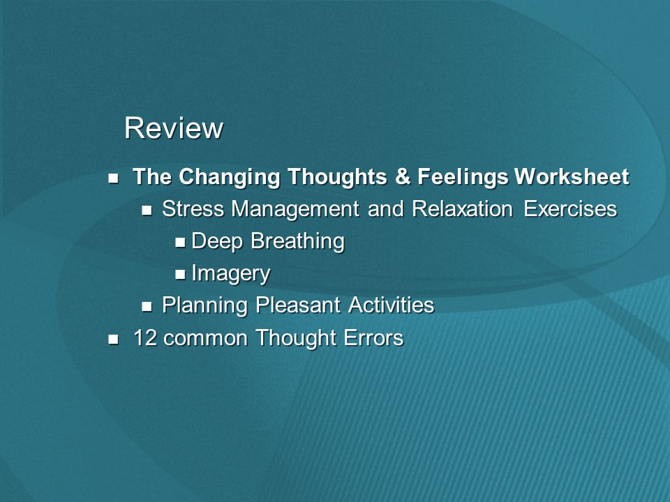 Review The Changing Thoughts & Feelings Worksheet Stress Management and Relaxation Exercises Deep Breathing Imagery Planning Pleasant Activities 12 common Thought Errors The Changing Thoughts & Feelings Worksheet Stress Management and Relaxation Exercises Deep Breathing Imagery Planning Pleasant Activities 12 common Thought Errors