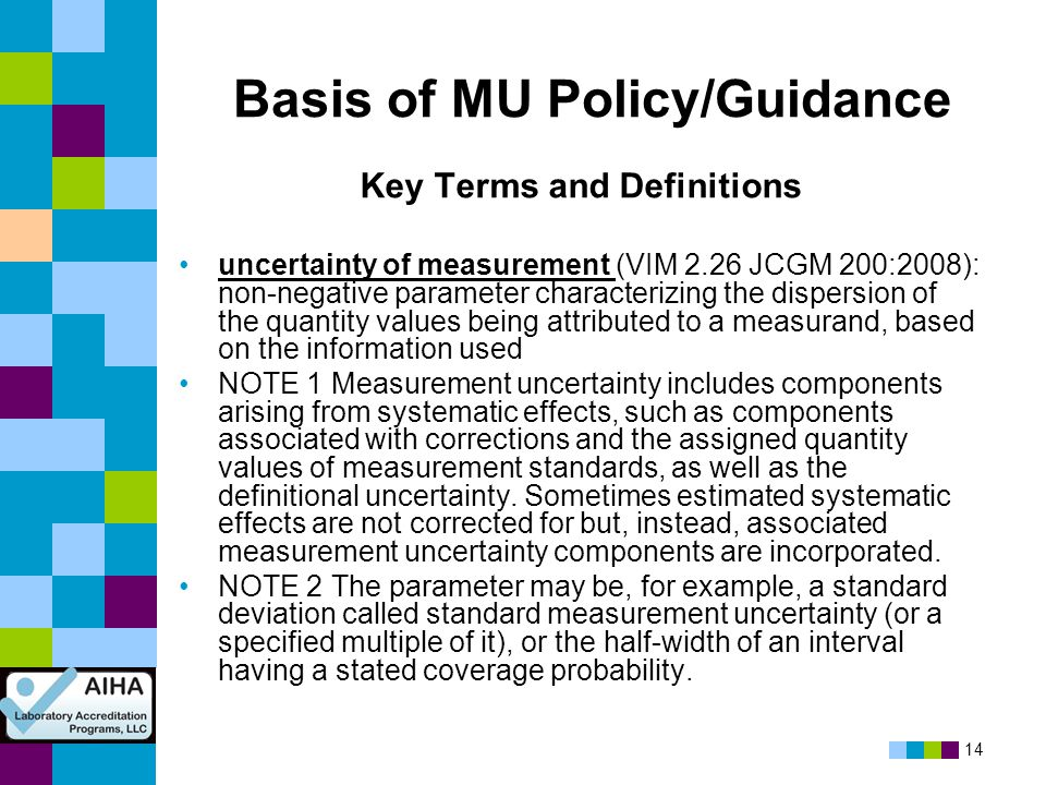 14 Basis of MU Policy/Guidance Key Terms and Definitions uncertainty of measurement (VIM 2.26 JCGM 200:2008): non-negative parameter characterizing th