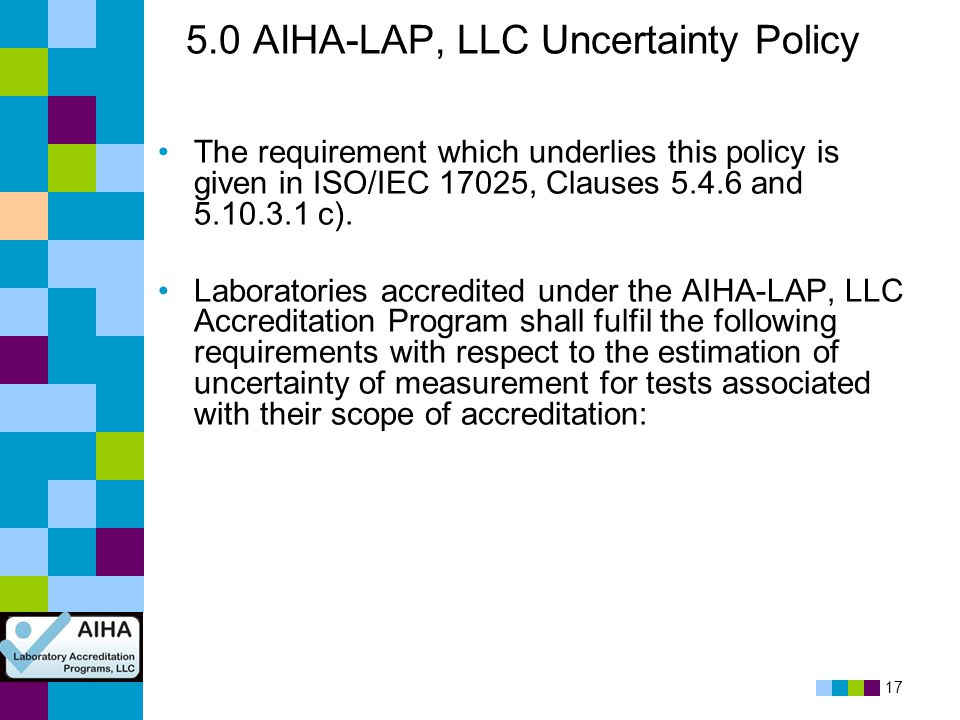 17 5.0 AIHA-LAP, LLC Uncertainty Policy The requirement which underlies this policy is given in ISO/IEC 17025, Clauses 5.4.6 and 5.10.3.1 c). Laborato
