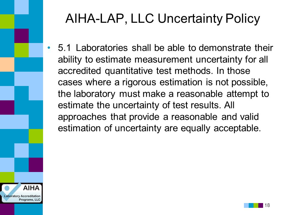 18 AIHA-LAP, LLC Uncertainty Policy 5.1Laboratories shall be able to demonstrate their ability to estimate measurement uncertainty for all accredited