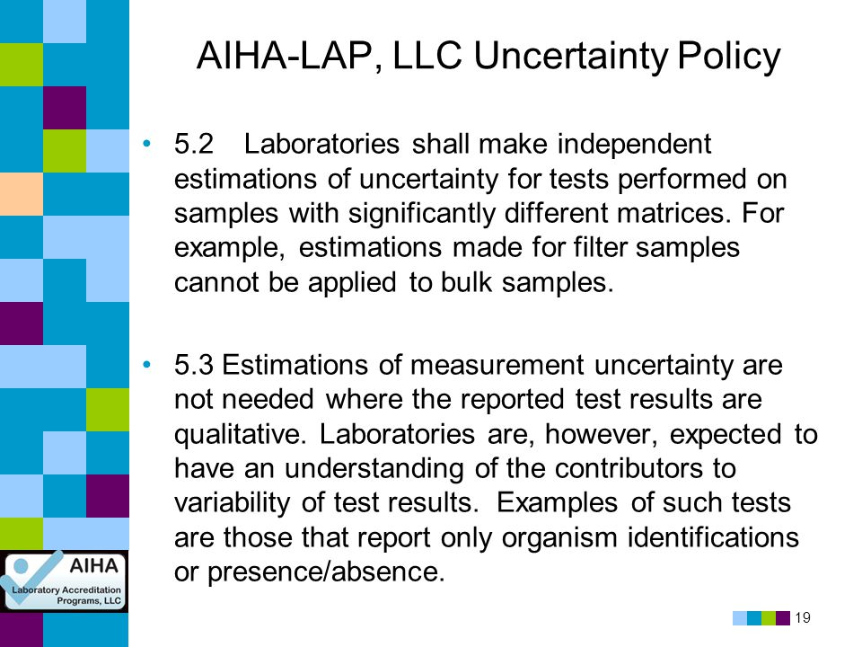 19 AIHA-LAP, LLC Uncertainty Policy 5.2 Laboratories shall make independent estimations of uncertainty for tests performed on samples with significant