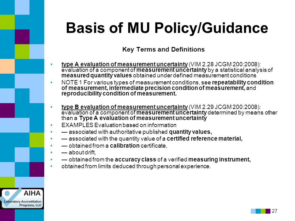 27 Basis of MU Policy/Guidance Key Terms and Definitions type A evaluation of measurement uncertainty (VIM 2.28 JCGM 200:2008): evaluation of a compon