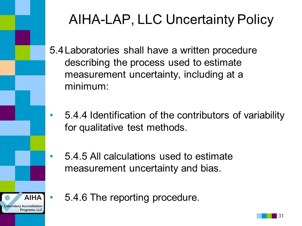 31 AIHA-LAP, LLC Uncertainty Policy 5.4Laboratories shall have a written procedure describing the process used to estimate measurement uncertainty, in