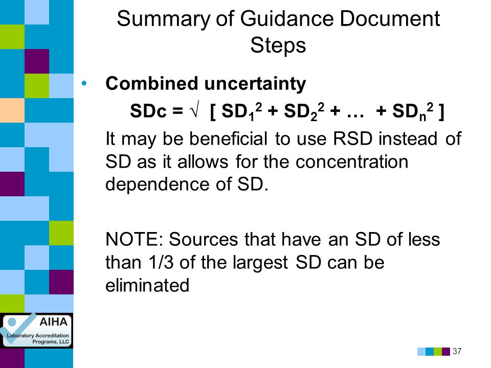 37 Summary of Guidance Document Steps Combined uncertainty SDc = √ [ SD 1 2 + SD 2 2 + … + SD n 2 ] It may be beneficial to use RSD instead of SD as i
