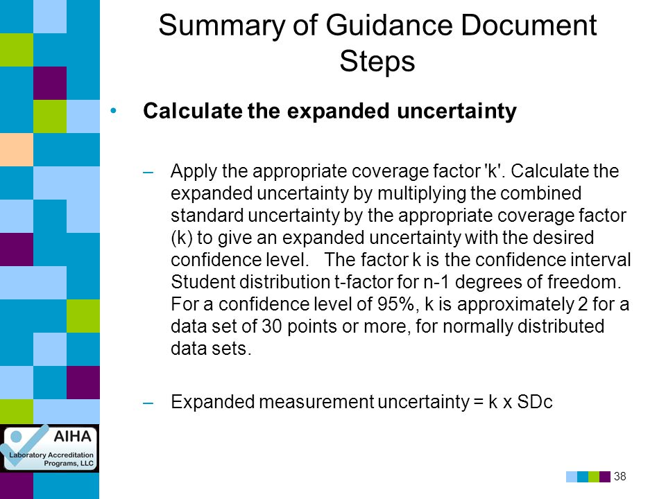 38 Summary of Guidance Document Steps Calculate the expanded uncertainty –Apply the appropriate coverage factor 'k'. Calculate the expanded uncertaint