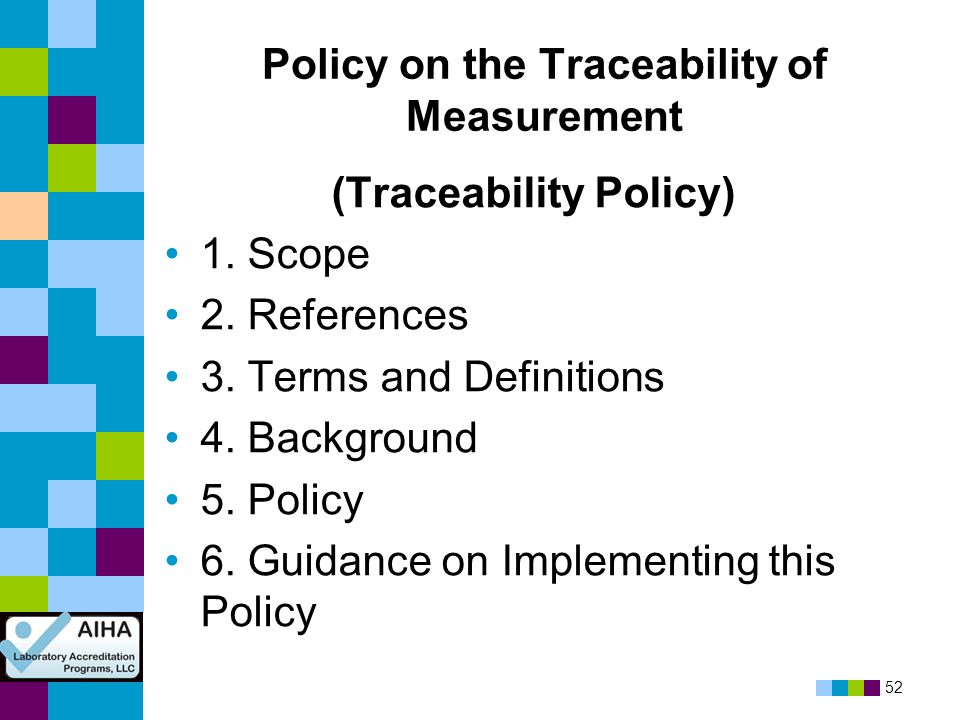 52 Policy on the Traceability of Measurement (Traceability Policy) 1. Scope 2. References 3. Terms and Definitions 4. Background 5. Policy 6. Guidance