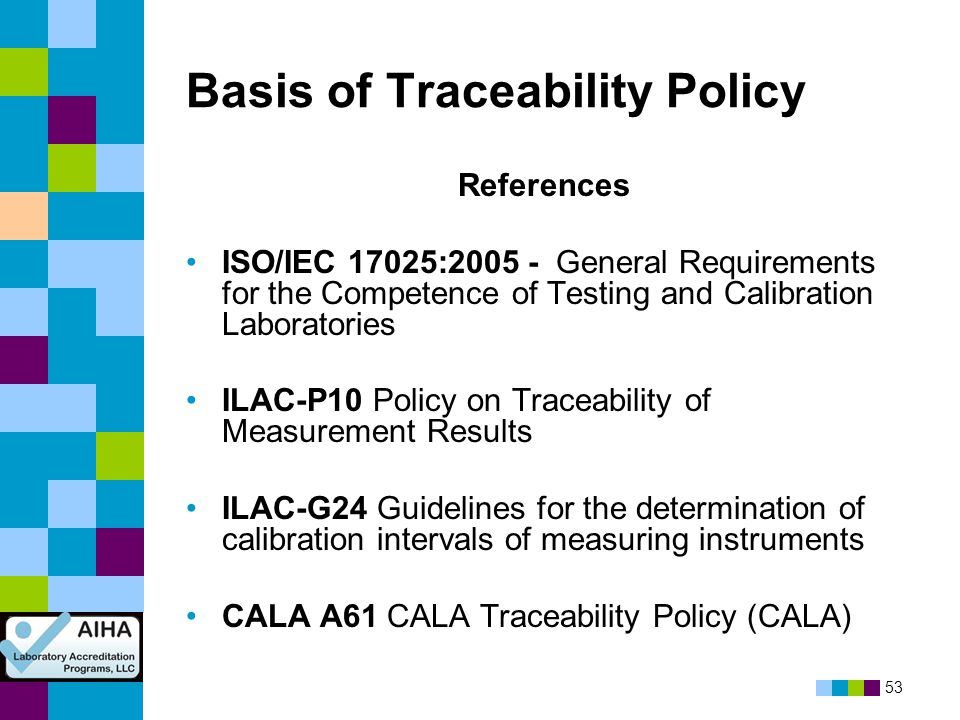 53 Basis of Traceability Policy References ISO/IEC 17025:2005 - General Requirements for the Competence of Testing and Calibration Laboratories ILAC-P