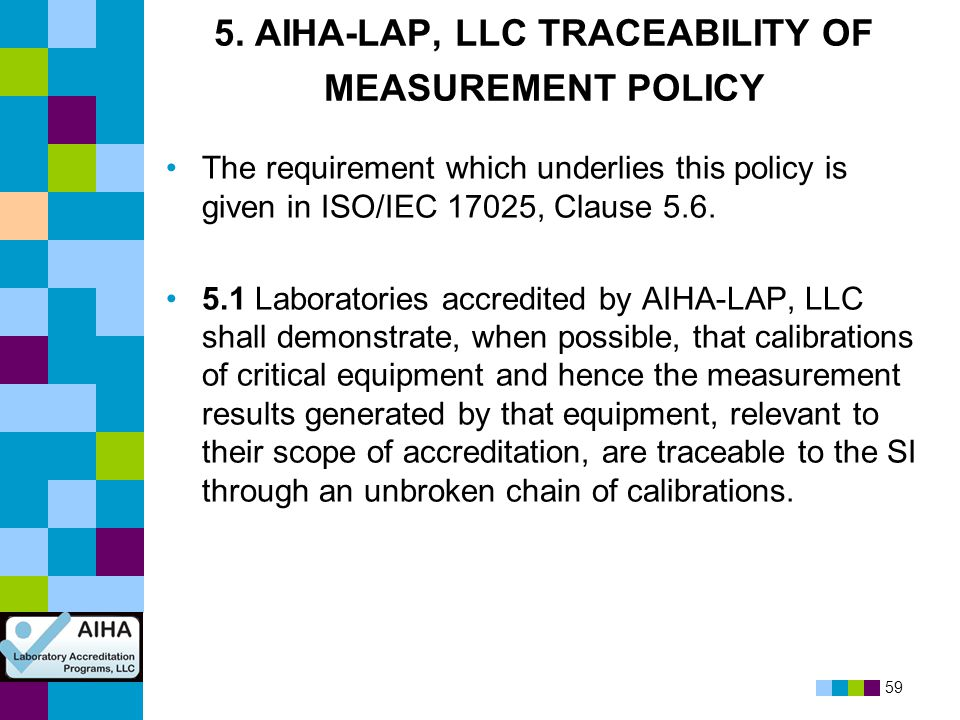 59 5. AIHA-LAP, LLC TRACEABILITY OF MEASUREMENT POLICY The requirement which underlies this policy is given in ISO/IEC 17025, Clause 5.6. 5.1 Laborato