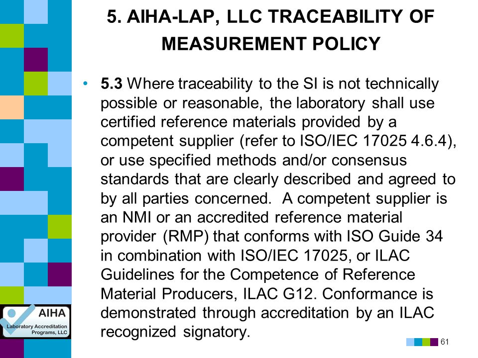 61 5. AIHA-LAP, LLC TRACEABILITY OF MEASUREMENT POLICY 5.3 Where traceability to the SI is not technically possible or reasonable, the laboratory shal