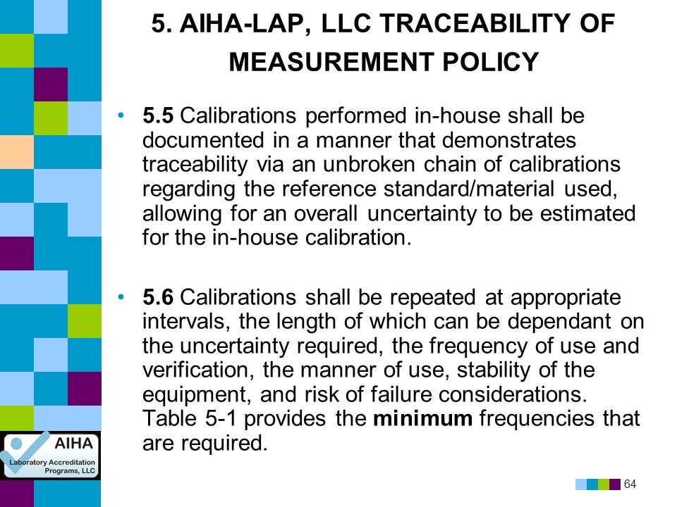 64 5. AIHA-LAP, LLC TRACEABILITY OF MEASUREMENT POLICY 5.5 Calibrations performed in-house shall be documented in a manner that demonstrates traceabil