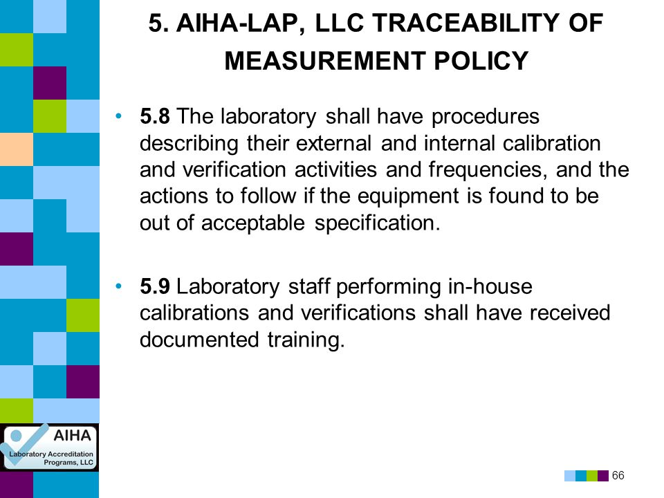 66 5. AIHA-LAP, LLC TRACEABILITY OF MEASUREMENT POLICY 5.8 The laboratory shall have procedures describing their external and internal calibration and