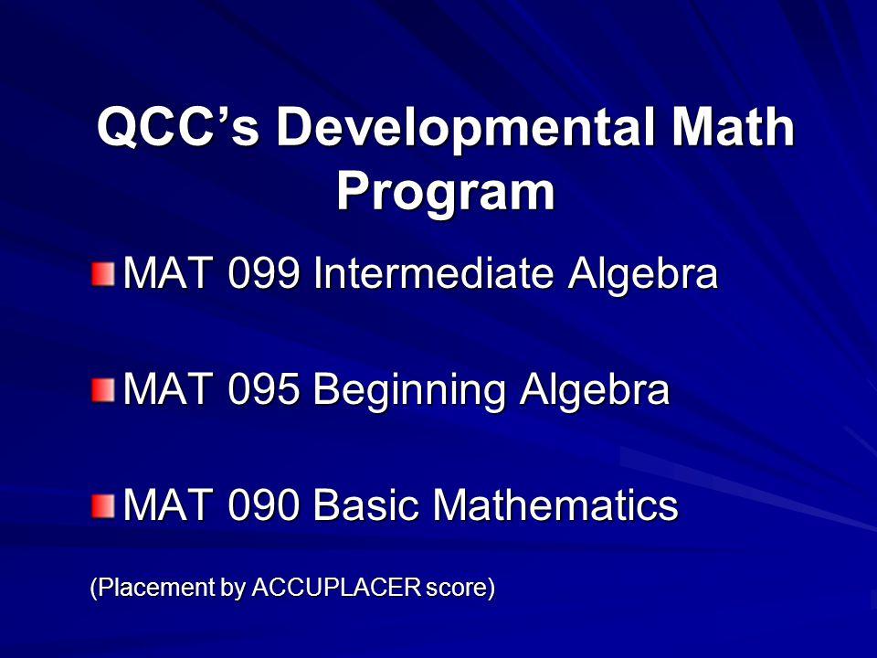QCC's Developmental Math Program MAT 099 Intermediate Algebra MAT 095 Beginning Algebra MAT 090 Basic Mathematics (Placement by ACCUPLACER score)