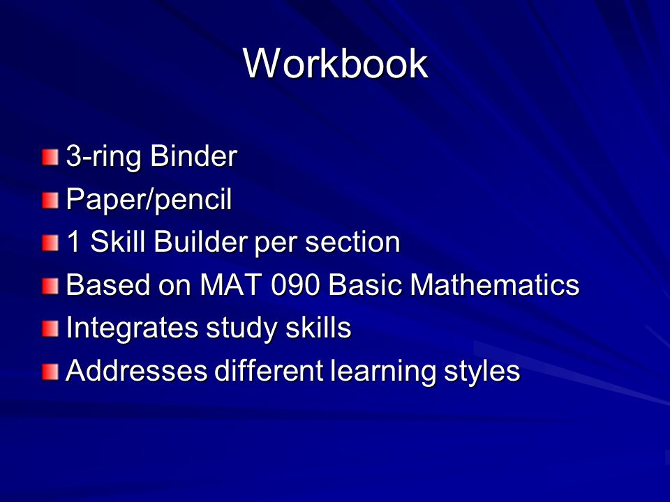Workbook 3-ring Binder Paper/pencil 1 Skill Builder per section Based on MAT 090 Basic Mathematics Integrates study skills Addresses different learning styles